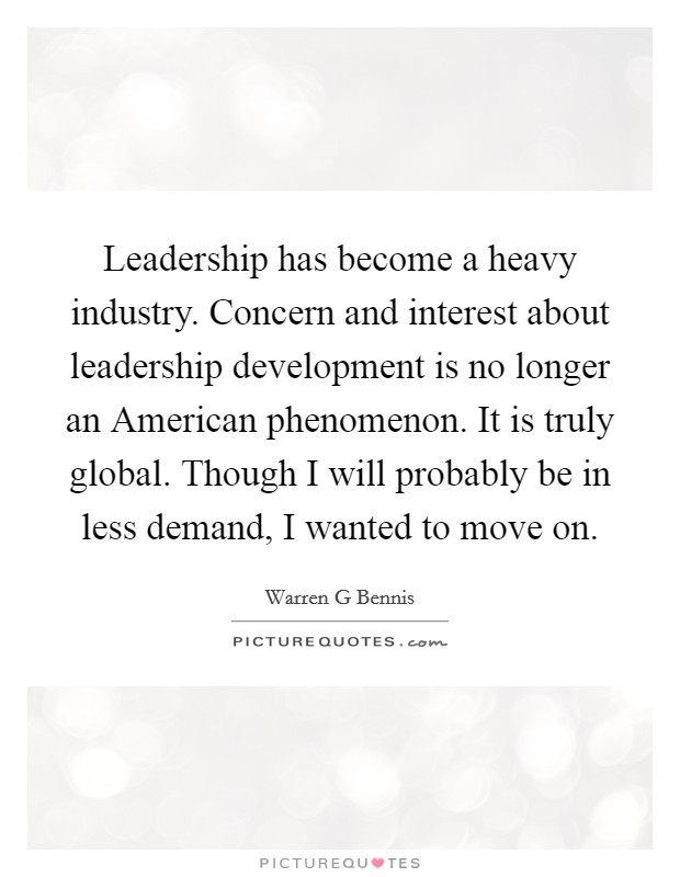 Leadership has become a heavy industry. Concern and interest about leadership development is no longer an American phenomenon. It is truly global. Though I will probably be in less demand, I wanted to move on Picture Quote #1