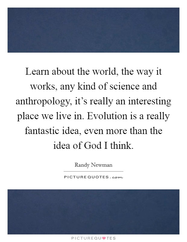 Learn about the world, the way it works, any kind of science and anthropology, it's really an interesting place we live in. Evolution is a really fantastic idea, even more than the idea of God I think Picture Quote #1