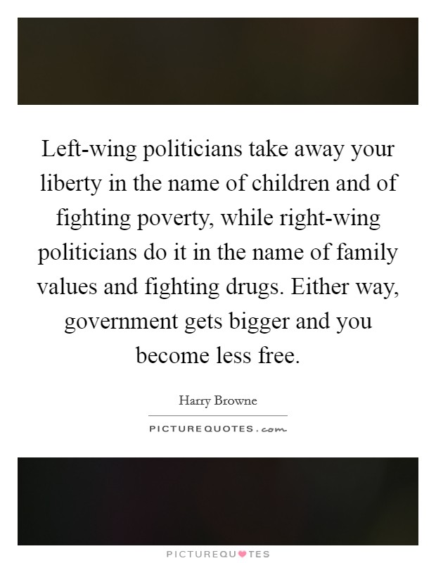Left-wing politicians take away your liberty in the name of children and of fighting poverty, while right-wing politicians do it in the name of family values and fighting drugs. Either way, government gets bigger and you become less free Picture Quote #1
