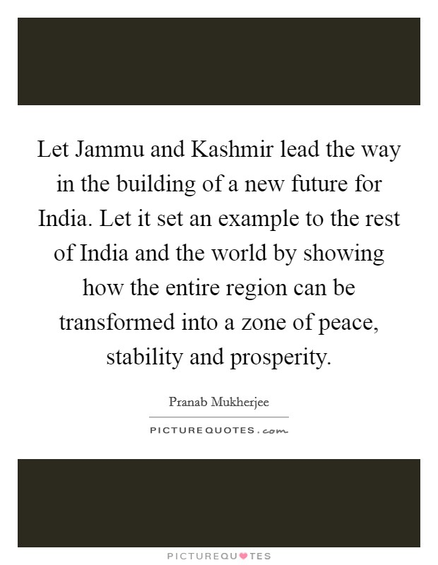 Let Jammu and Kashmir lead the way in the building of a new future for India. Let it set an example to the rest of India and the world by showing how the entire region can be transformed into a zone of peace, stability and prosperity Picture Quote #1