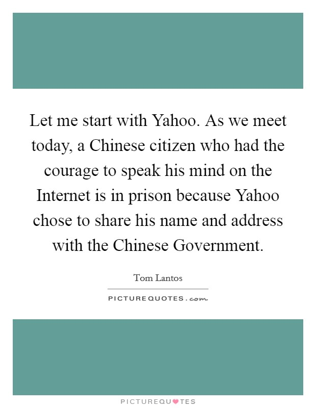 Let me start with Yahoo. As we meet today, a Chinese citizen who had the courage to speak his mind on the Internet is in prison because Yahoo chose to share his name and address with the Chinese Government Picture Quote #1