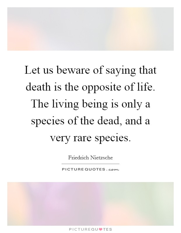 Let us beware of saying that death is the opposite of life. The living being is only a species of the dead, and a very rare species Picture Quote #1