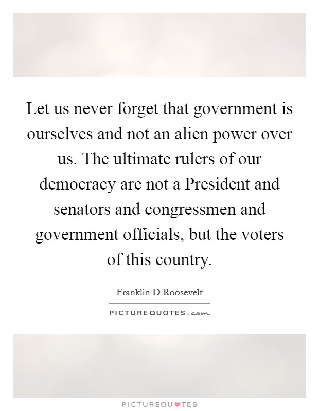 Let us never forget that government is ourselves and not an alien power over us. The ultimate rulers of our democracy are not a President and senators and congressmen and government officials, but the voters of this country Picture Quote #1