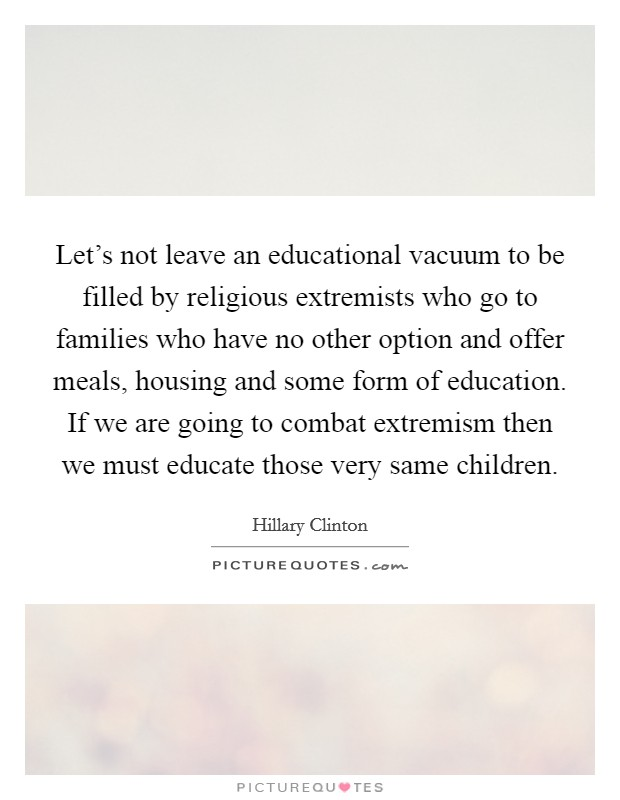 Let's not leave an educational vacuum to be filled by religious extremists who go to families who have no other option and offer meals, housing and some form of education. If we are going to combat extremism then we must educate those very same children Picture Quote #1