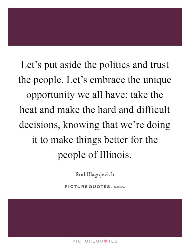 Let's put aside the politics and trust the people. Let's embrace the unique opportunity we all have; take the heat and make the hard and difficult decisions, knowing that we're doing it to make things better for the people of Illinois Picture Quote #1