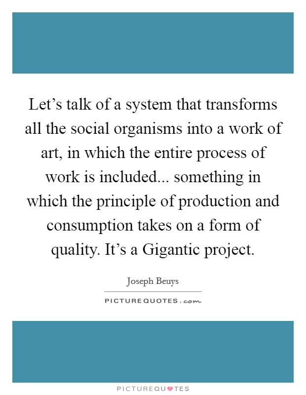 Let's talk of a system that transforms all the social organisms into a work of art, in which the entire process of work is included... something in which the principle of production and consumption takes on a form of quality. It's a Gigantic project Picture Quote #1