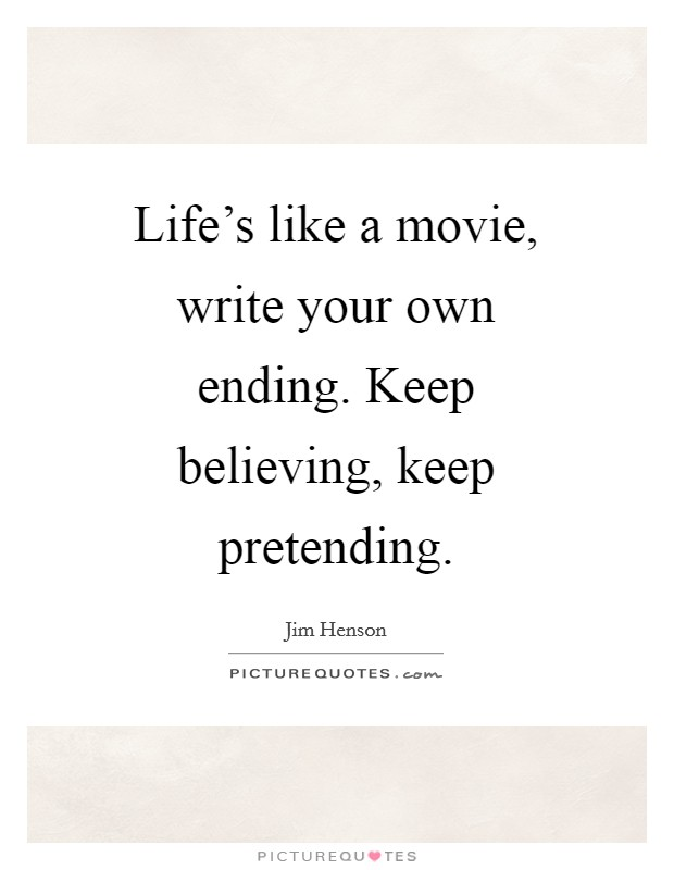 Life's like a movie, write your own ending. Keep believing, keep pretending Picture Quote #1