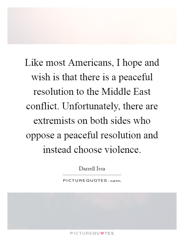 Like most Americans, I hope and wish is that there is a peaceful resolution to the Middle East conflict. Unfortunately, there are extremists on both sides who oppose a peaceful resolution and instead choose violence Picture Quote #1