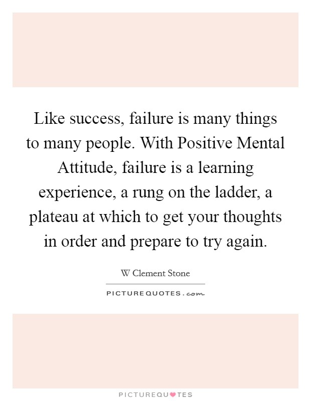Like success, failure is many things to many people. With Positive Mental Attitude, failure is a learning experience, a rung on the ladder, a plateau at which to get your thoughts in order and prepare to try again Picture Quote #1