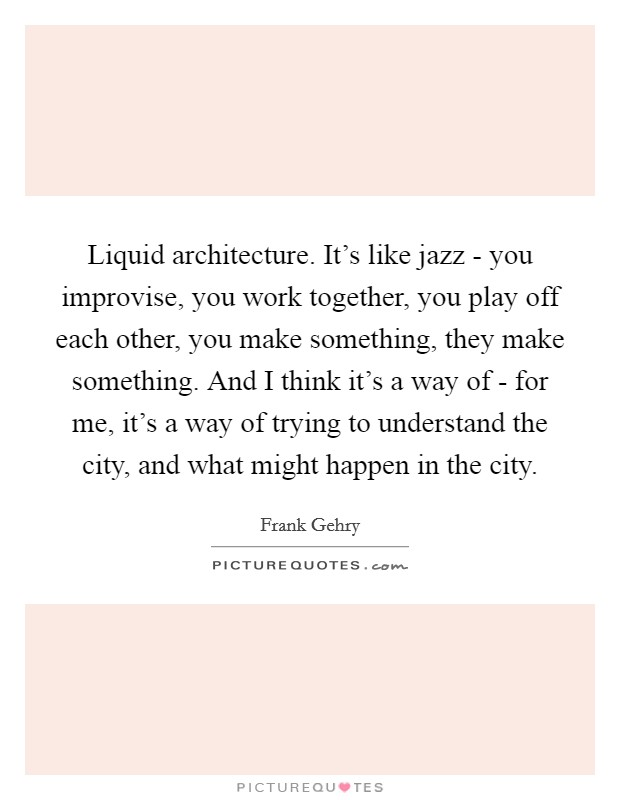 Liquid architecture. It's like jazz - you improvise, you work together, you play off each other, you make something, they make something. And I think it's a way of - for me, it's a way of trying to understand the city, and what might happen in the city Picture Quote #1