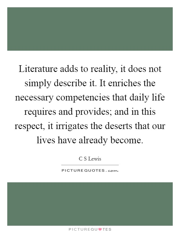 Literature adds to reality, it does not simply describe it. It enriches the necessary competencies that daily life requires and provides; and in this respect, it irrigates the deserts that our lives have already become Picture Quote #1