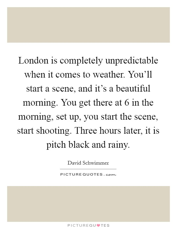 London is completely unpredictable when it comes to weather. You'll start a scene, and it's a beautiful morning. You get there at 6 in the morning, set up, you start the scene, start shooting. Three hours later, it is pitch black and rainy Picture Quote #1