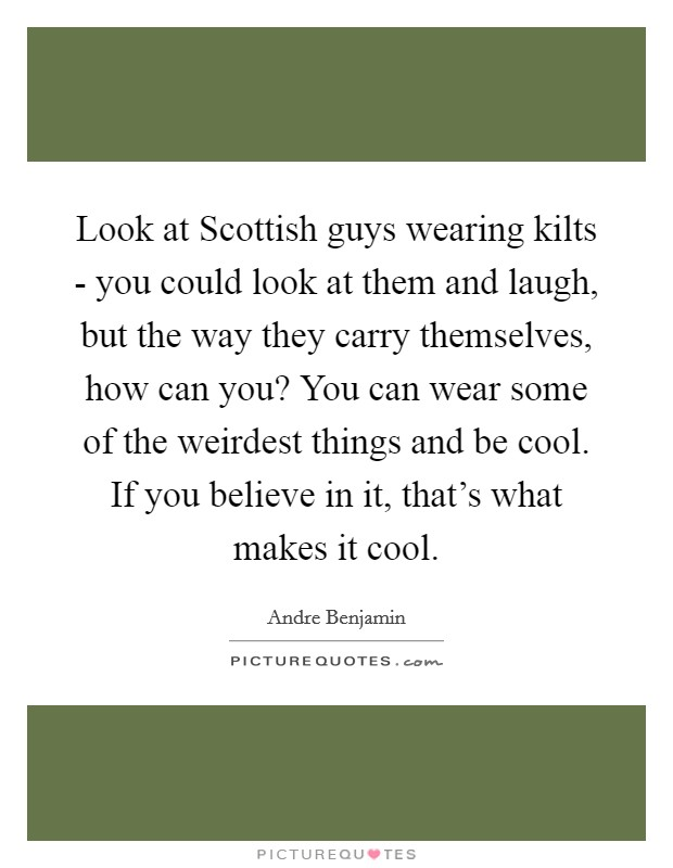 Look at Scottish guys wearing kilts - you could look at them and laugh, but the way they carry themselves, how can you? You can wear some of the weirdest things and be cool. If you believe in it, that's what makes it cool Picture Quote #1