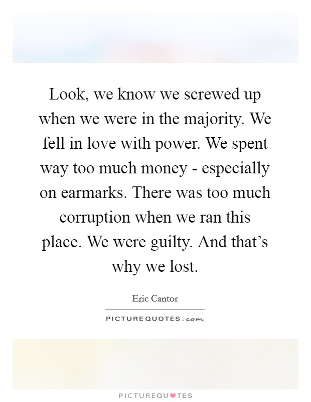 Look, we know we screwed up when we were in the majority. We fell in love with power. We spent way too much money - especially on earmarks. There was too much corruption when we ran this place. We were guilty. And that's why we lost Picture Quote #1