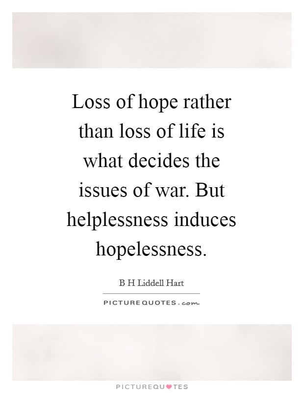 Loss of hope rather than loss of life is what decides the issues of war. But helplessness induces hopelessness Picture Quote #1