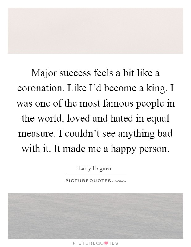 Major success feels a bit like a coronation. Like I'd become a king. I was one of the most famous people in the world, loved and hated in equal measure. I couldn't see anything bad with it. It made me a happy person Picture Quote #1
