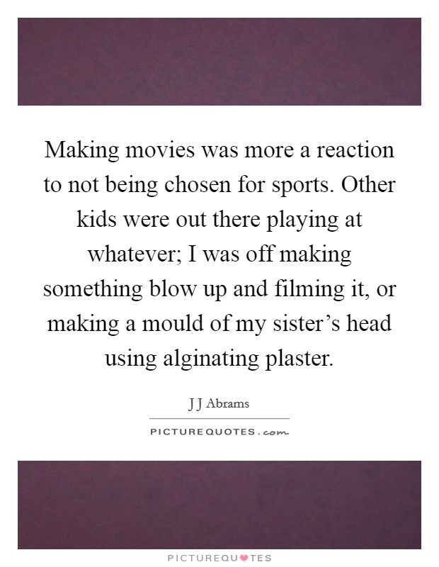 Making movies was more a reaction to not being chosen for sports. Other kids were out there playing at whatever; I was off making something blow up and filming it, or making a mould of my sister's head using alginating plaster Picture Quote #1