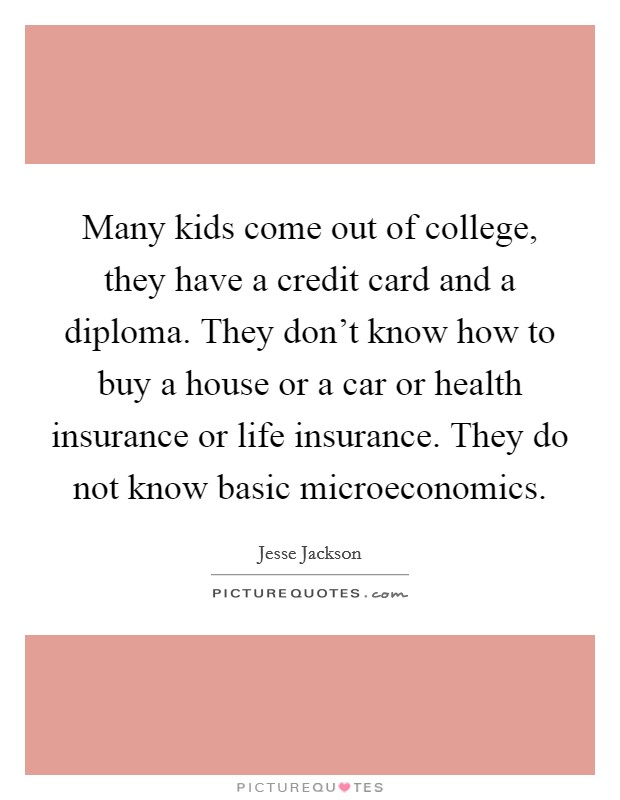 Many kids come out of college, they have a credit card and a diploma. They don't know how to buy a house or a car or health insurance or life insurance. They do not know basic microeconomics Picture Quote #1