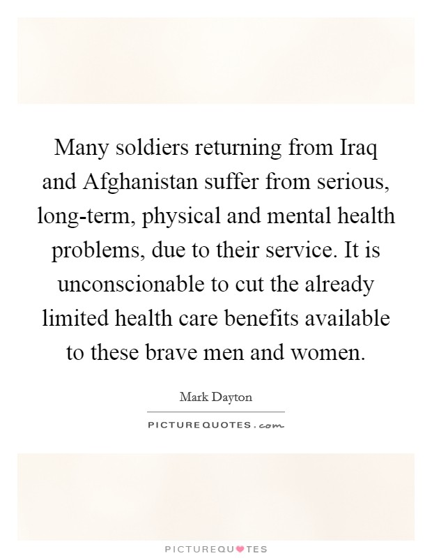Many soldiers returning from Iraq and Afghanistan suffer from serious, long-term, physical and mental health problems, due to their service. It is unconscionable to cut the already limited health care benefits available to these brave men and women Picture Quote #1