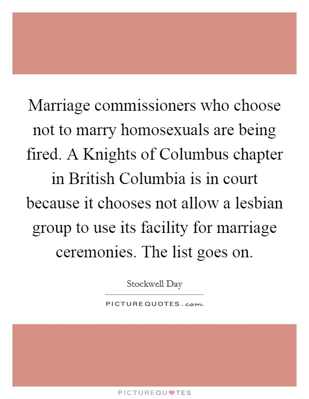 Marriage commissioners who choose not to marry homosexuals are being fired. A Knights of Columbus chapter in British Columbia is in court because it chooses not allow a lesbian group to use its facility for marriage ceremonies. The list goes on Picture Quote #1