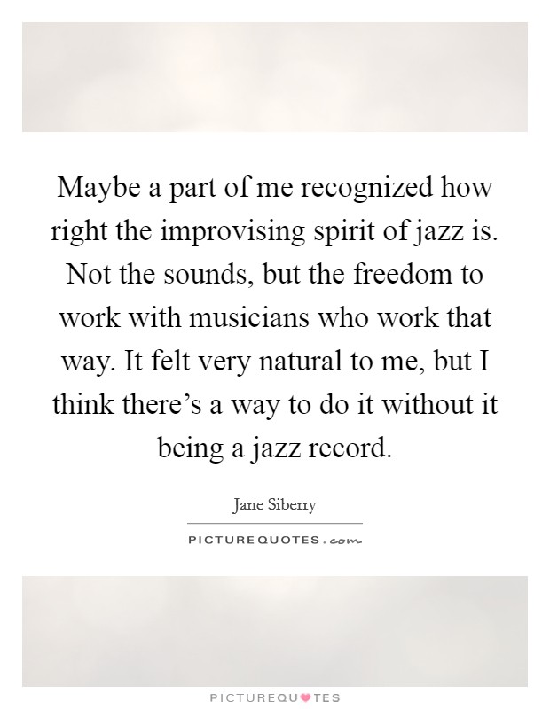 Maybe a part of me recognized how right the improvising spirit of jazz is. Not the sounds, but the freedom to work with musicians who work that way. It felt very natural to me, but I think there's a way to do it without it being a jazz record Picture Quote #1