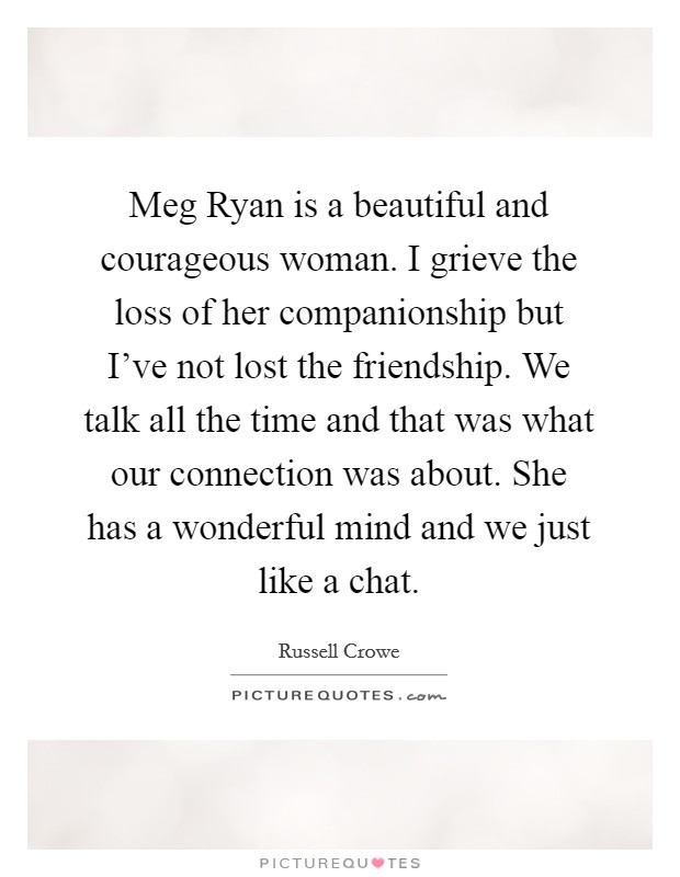 Meg Ryan Is A Beautiful And Courageous Woman. I Grieve The Loss Of Her  Companionship
