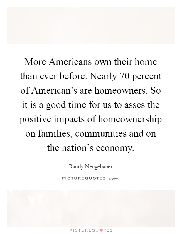 More Americans own their home than ever before. Nearly 70 percent of American's are homeowners. So it is a good time for us to asses the positive impacts of homeownership on families, communities and on the nation's economy Picture Quote #1