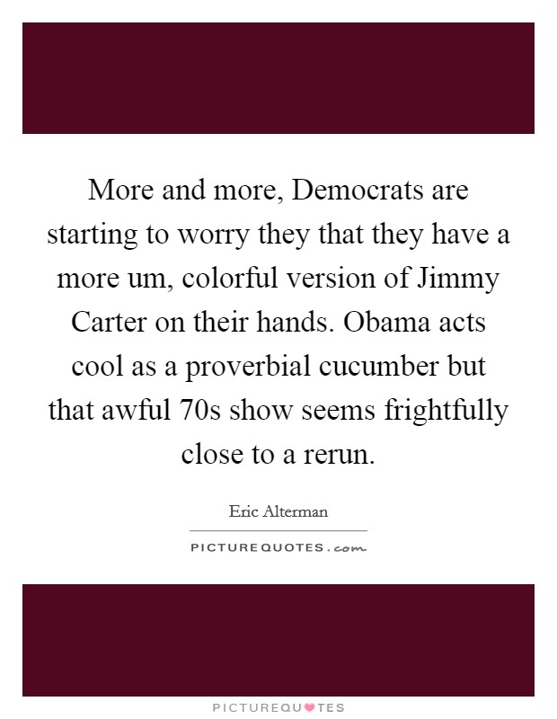 More and more, Democrats are starting to worry they that they have a more um, colorful version of Jimmy Carter on their hands. Obama acts cool as a proverbial cucumber but that awful  70s show seems frightfully close to a rerun Picture Quote #1