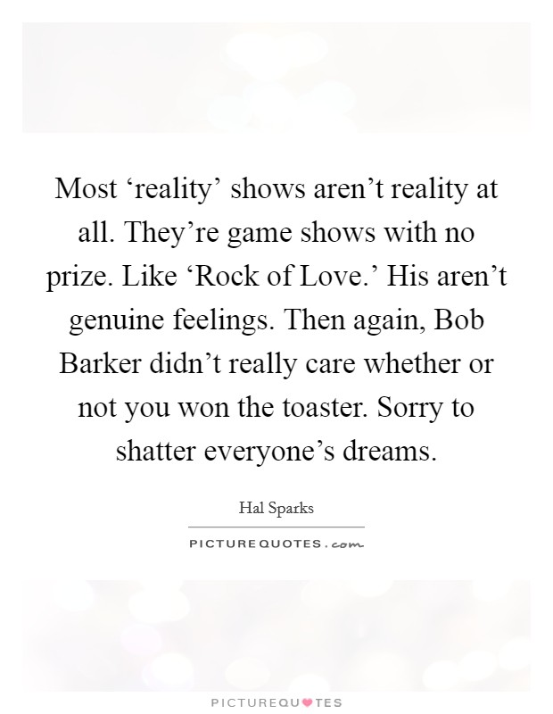 Most 'reality' shows aren't reality at all. They're game shows with no prize. Like 'Rock of Love.' His aren't genuine feelings. Then again, Bob Barker didn't really care whether or not you won the toaster. Sorry to shatter everyone's dreams Picture Quote #1
