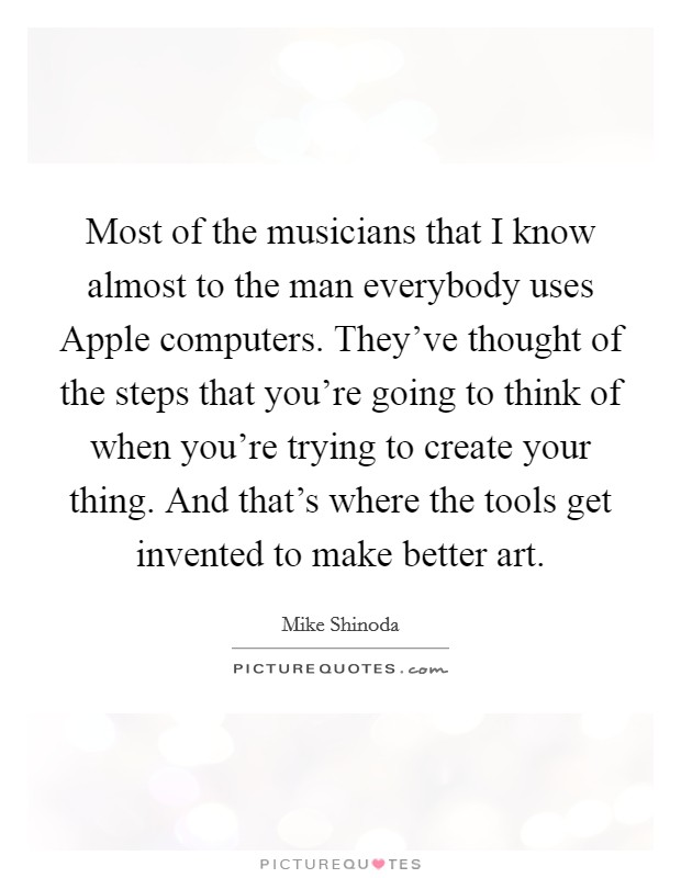 Most of the musicians that I know almost to the man everybody uses Apple computers. They've thought of the steps that you're going to think of when you're trying to create your thing. And that's where the tools get invented to make better art Picture Quote #1