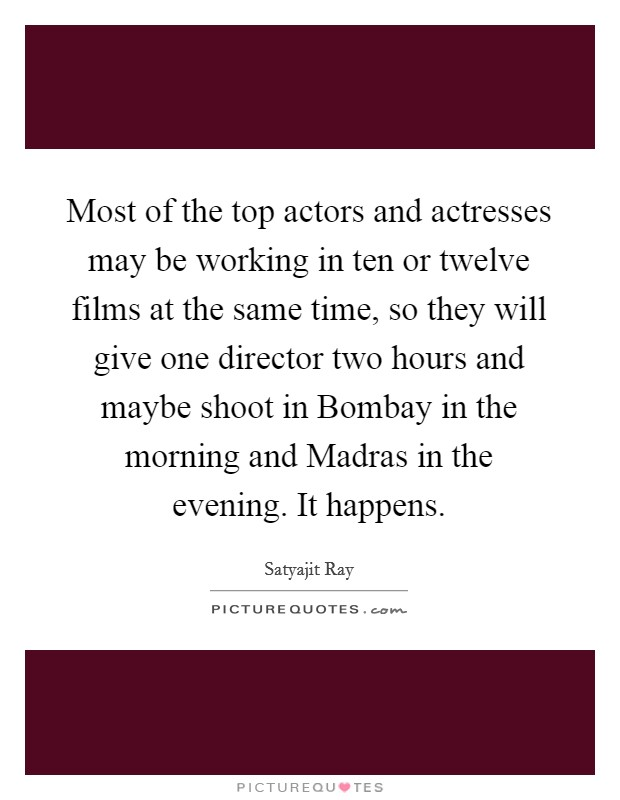 Most of the top actors and actresses may be working in ten or twelve films at the same time, so they will give one director two hours and maybe shoot in Bombay in the morning and Madras in the evening. It happens Picture Quote #1