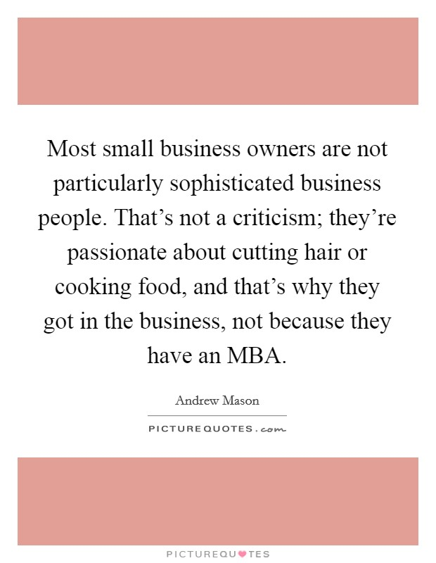 Most small business owners are not particularly sophisticated business people. That's not a criticism; they're passionate about cutting hair or cooking food, and that's why they got in the business, not because they have an MBA Picture Quote #1