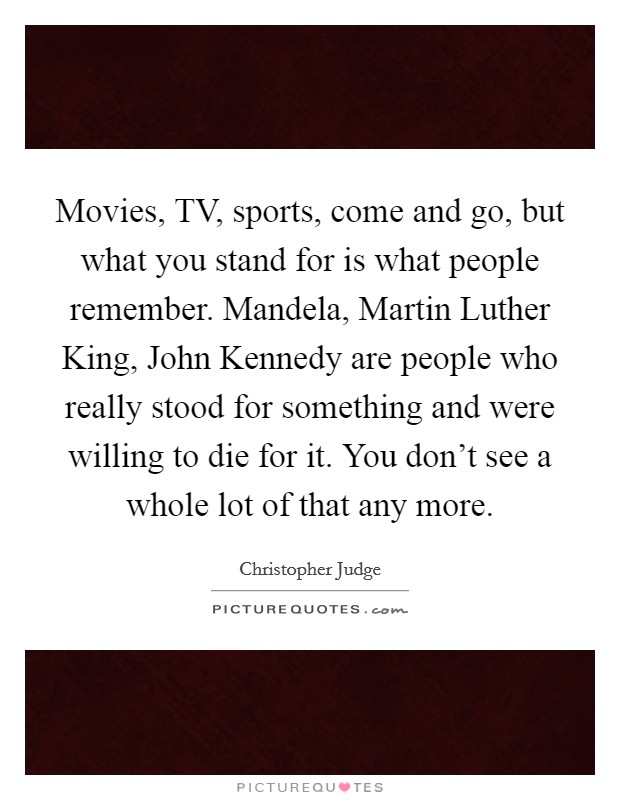 Movies, TV, sports, come and go, but what you stand for is what people remember. Mandela, Martin Luther King, John Kennedy are people who really stood for something and were willing to die for it. You don't see a whole lot of that any more Picture Quote #1