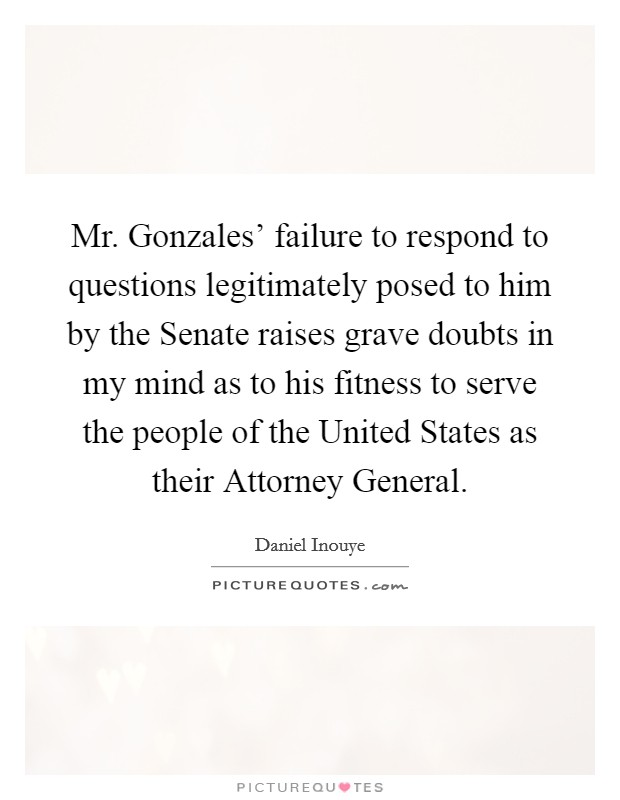 Mr. Gonzales' failure to respond to questions legitimately posed to him by the Senate raises grave doubts in my mind as to his fitness to serve the people of the United States as their Attorney General Picture Quote #1