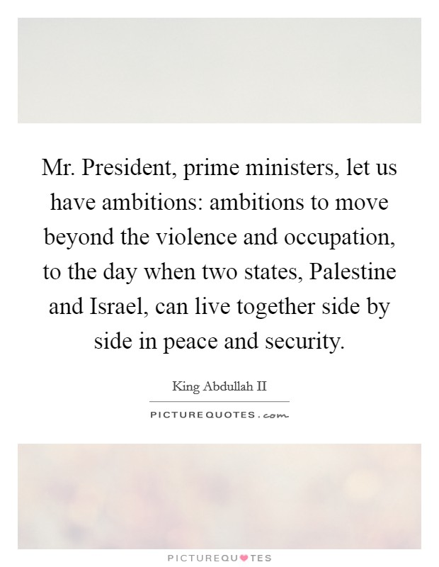 Mr. President, prime ministers, let us have ambitions: ambitions to move beyond the violence and occupation, to the day when two states, Palestine and Israel, can live together side by side in peace and security Picture Quote #1