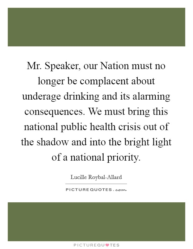 Mr. Speaker, our Nation must no longer be complacent about underage drinking and its alarming consequences. We must bring this national public health crisis out of the shadow and into the bright light of a national priority Picture Quote #1