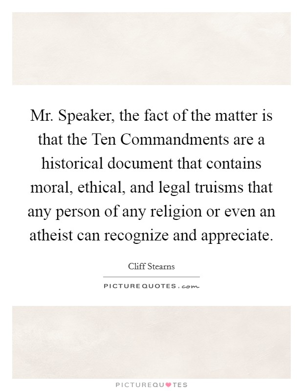 Mr. Speaker, the fact of the matter is that the Ten Commandments are a historical document that contains moral, ethical, and legal truisms that any person of any religion or even an atheist can recognize and appreciate Picture Quote #1