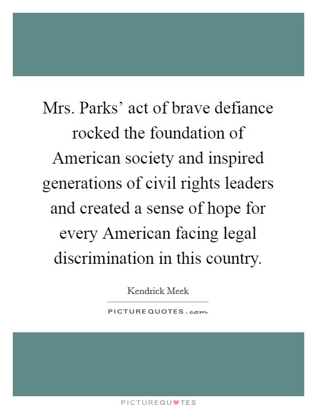 Mrs. Parks' act of brave defiance rocked the foundation of American society and inspired generations of civil rights leaders and created a sense of hope for every American facing legal discrimination in this country Picture Quote #1