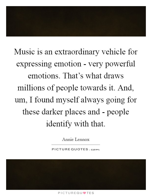 Music is an extraordinary vehicle for expressing emotion - very powerful emotions. That's what draws millions of people towards it. And, um, I found myself always going for these darker places and - people identify with that Picture Quote #1