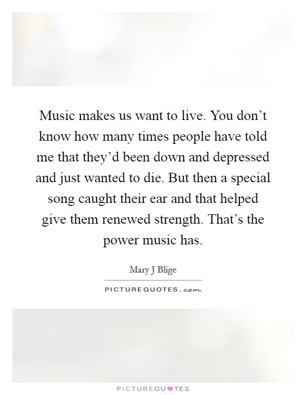 Music makes us want to live. You don't know how many times people have told me that they'd been down and depressed and just wanted to die. But then a special song caught their ear and that helped give them renewed strength. That's the power music has Picture Quote #1