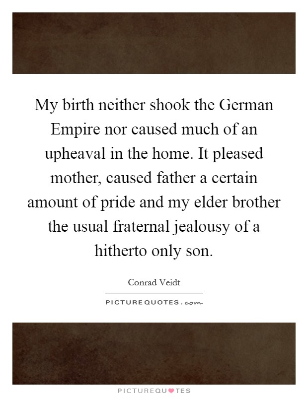 My birth neither shook the German Empire nor caused much of an upheaval in the home. It pleased mother, caused father a certain amount of pride and my elder brother the usual fraternal jealousy of a hitherto only son Picture Quote #1