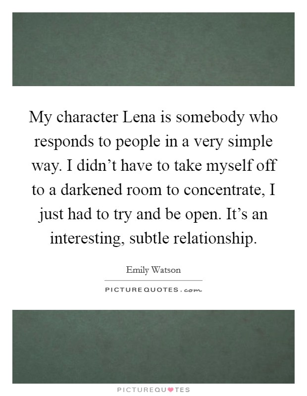 My character Lena is somebody who responds to people in a very simple way. I didn't have to take myself off to a darkened room to concentrate, I just had to try and be open. It's an interesting, subtle relationship Picture Quote #1