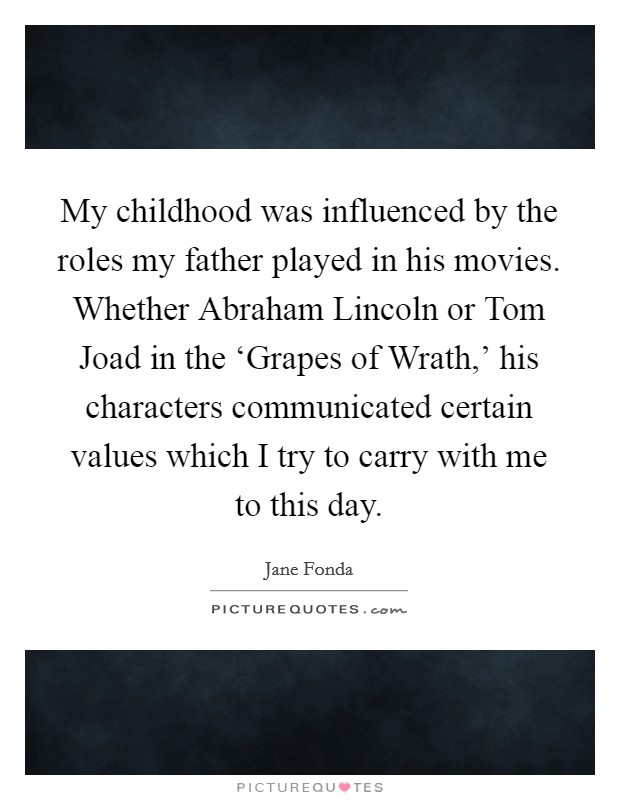 My childhood was influenced by the roles my father played in his movies. Whether Abraham Lincoln or Tom Joad in the 'Grapes of Wrath,' his characters communicated certain values which I try to carry with me to this day Picture Quote #1