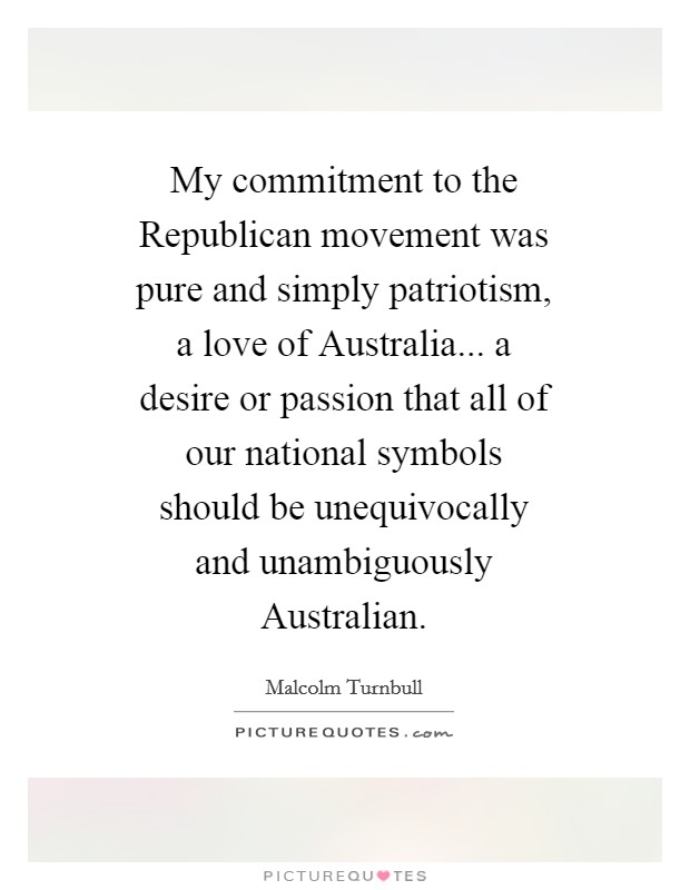 My commitment to the Republican movement was pure and simply patriotism, a love of Australia... a desire or passion that all of our national symbols should be unequivocally and unambiguously Australian Picture Quote #1