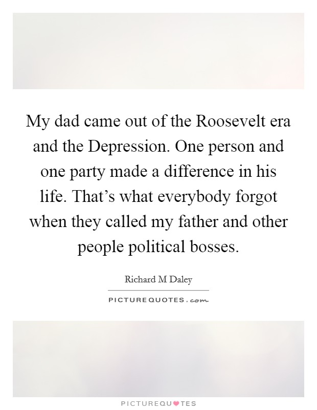 My dad came out of the Roosevelt era and the Depression. One person and one party made a difference in his life. That's what everybody forgot when they called my father and other people political bosses Picture Quote #1