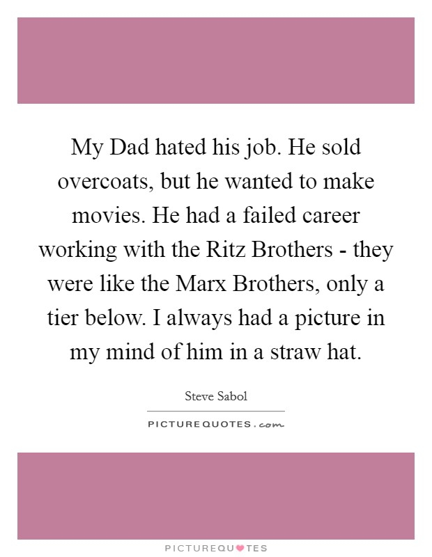 My Dad hated his job. He sold overcoats, but he wanted to make movies. He had a failed career working with the Ritz Brothers - they were like the Marx Brothers, only a tier below. I always had a picture in my mind of him in a straw hat Picture Quote #1