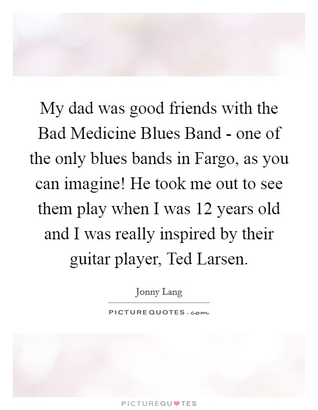 My dad was good friends with the Bad Medicine Blues Band - one of the only blues bands in Fargo, as you can imagine! He took me out to see them play when I was 12 years old and I was really inspired by their guitar player, Ted Larsen Picture Quote #1