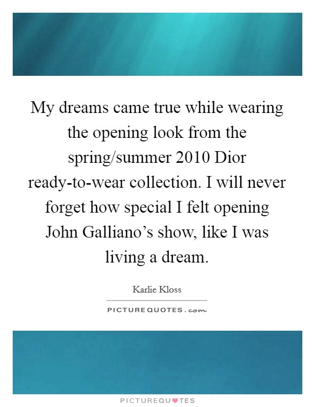My dreams came true while wearing the opening look from the spring/summer 2010 Dior ready-to-wear collection. I will never forget how special I felt opening John Galliano's show, like I was living a dream Picture Quote #1