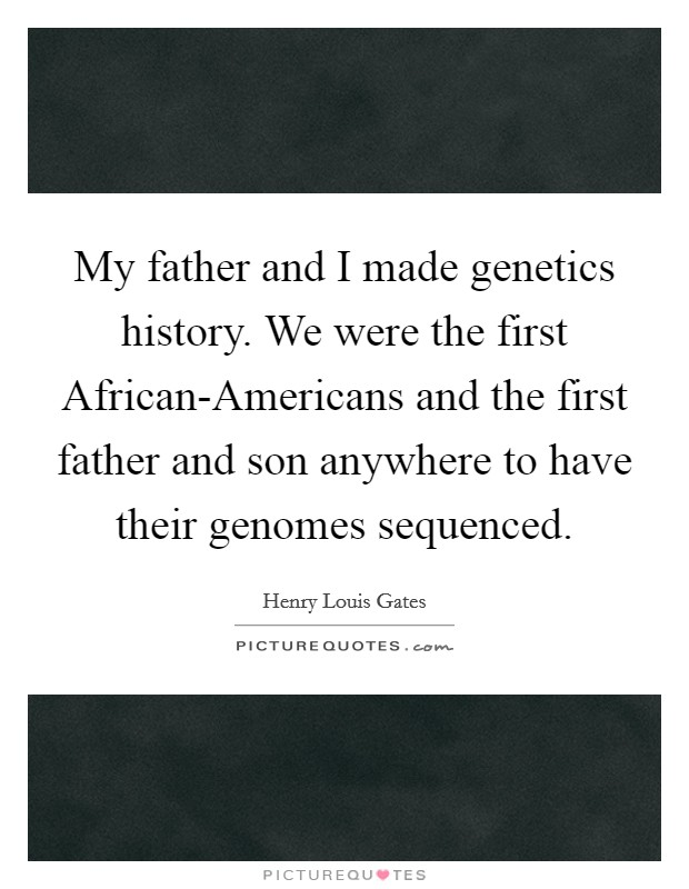 My father and I made genetics history. We were the first African-Americans and the first father and son anywhere to have their genomes sequenced Picture Quote #1