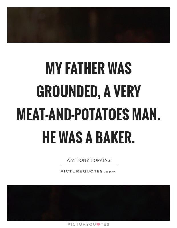 My father was grounded, a very meat-and-potatoes man. He was a baker Picture Quote #1